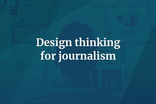 Design thinking for journalism